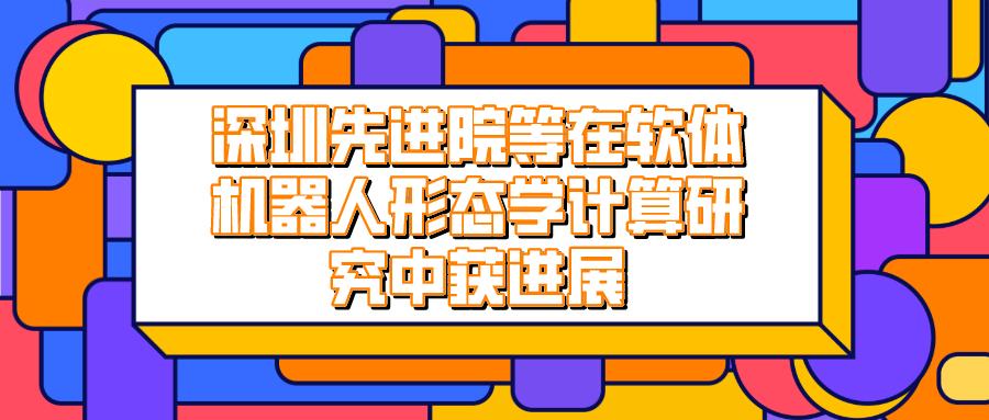 深圳先進院等在軟體機器人形態學計算研究中獲進展